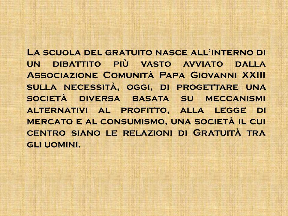 La scuola del gratuito nasce all'interno di un dibattito più vasto avviato dalla Associazione Comunità Papa Giovanni XXIII sulla necessità, oggi, di p