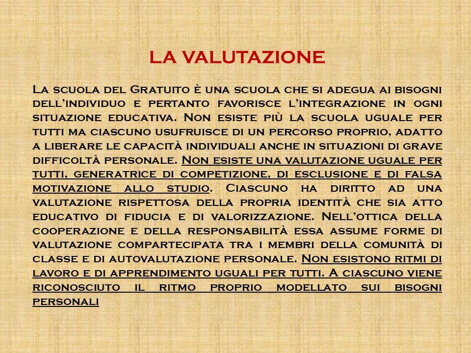 LA VALUTAZIONE La scuola del Gratuito è una scuola che si adegua ai bisogni dell'individuo e pertanto favorisce l'integrazione in ogni situazione educ