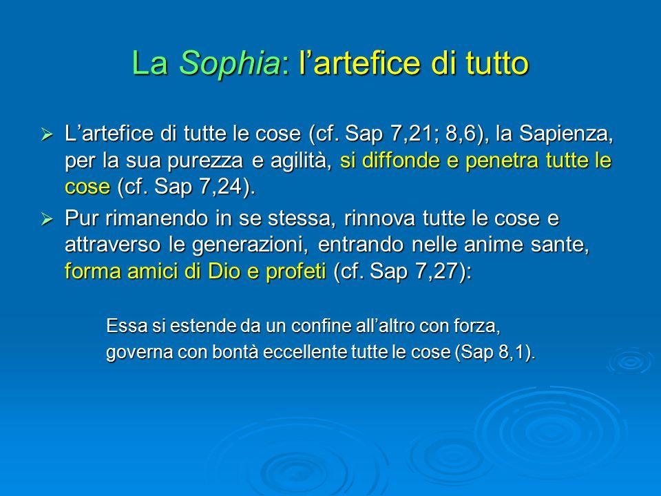 La Sophia: l'artefice di tutto  L'artefice di tutte le cose (cf. Sap 7,21; 8,6), la Sapienza, per la sua purezza e agilità, si diffonde e penetra tut