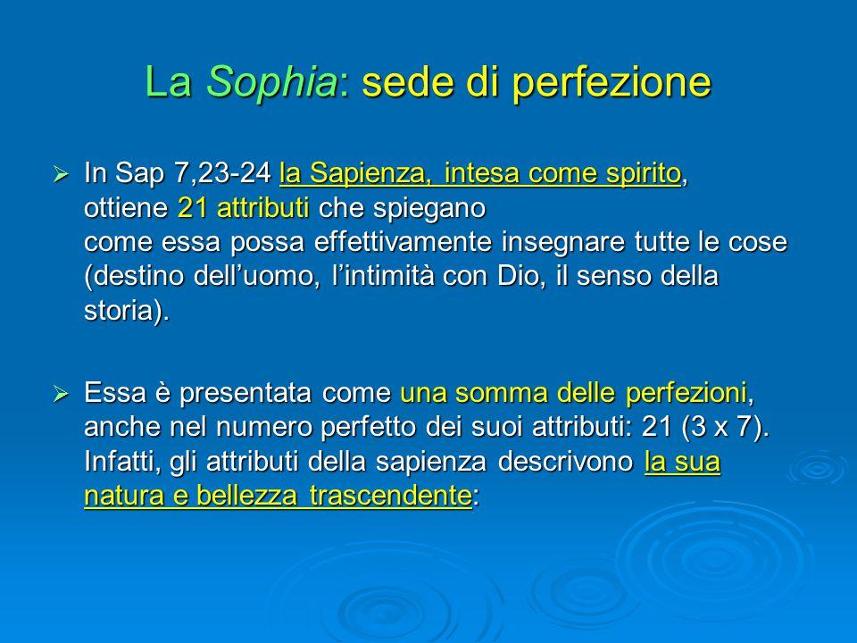 La Sophia: sede di perfezione  In Sap 7,23-24 la Sapienza, intesa come spirito, ottiene 21 attributi che spiegano come essa possa effettivamente inse