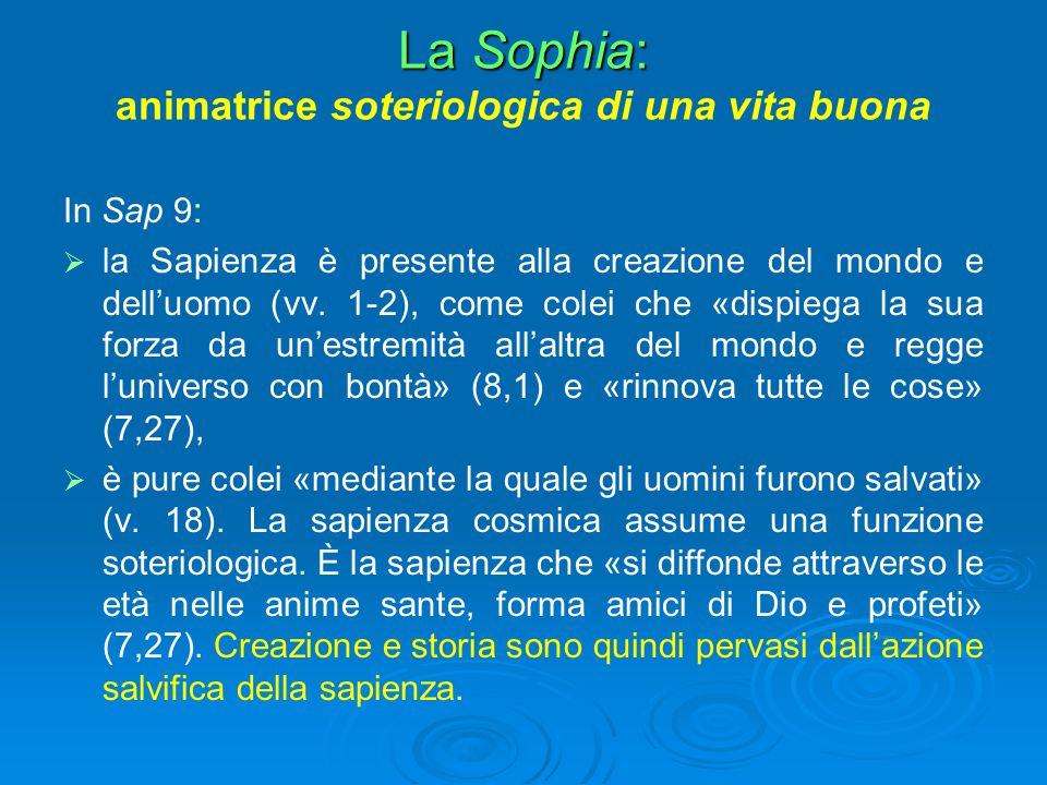 La Sophia: La Sophia: animatrice soteriologica di una vita buona In Sap 9:   la Sapienza è presente alla creazione del mondo e dell'uomo (vv. 1-2),