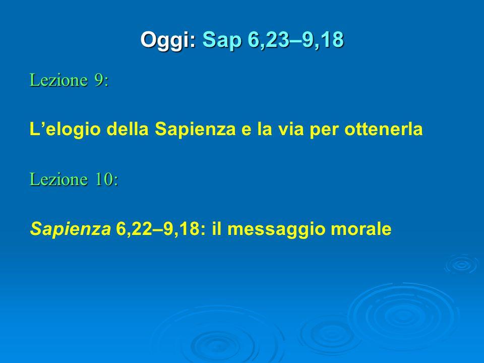 Oggi: Sap 6,239,18 Oggi: Sap 6,23–9,18 Lezione 9: L'elogio della Sapienza e la via per ottenerla Lezione 10: Sapienza 6,22–9,18: il messaggio morale