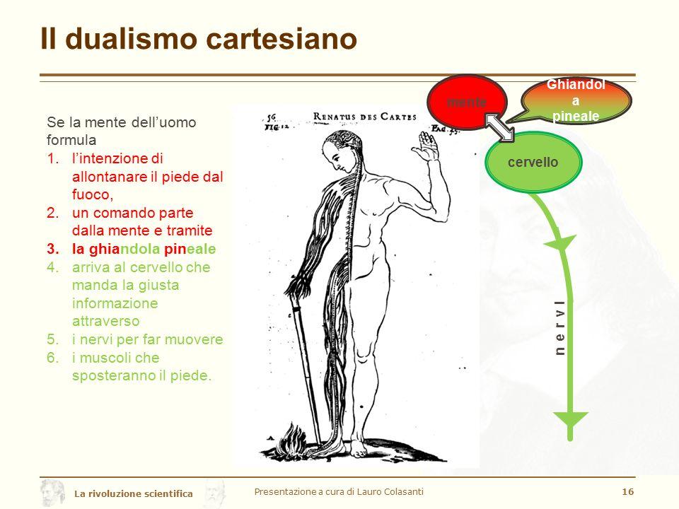 La rivoluzione scientifica Il dualismo cartesiano Presentazione a cura di Lauro Colasanti16 Se la mente dell'uomo formula 1.l'intenzione di allontanar