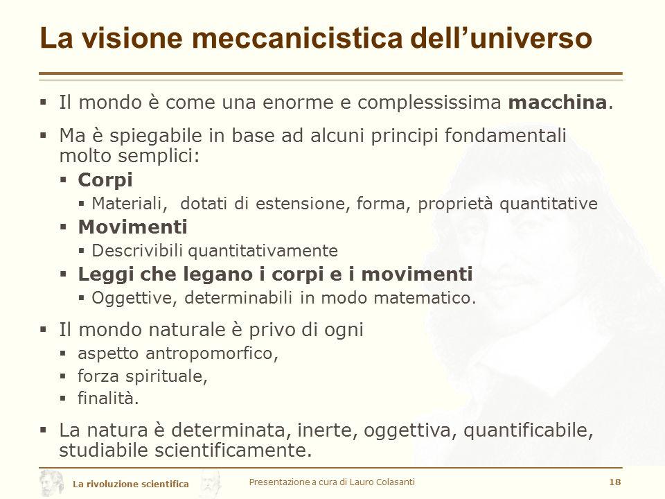 La rivoluzione scientifica La visione meccanicistica dell'universo  Il mondo è come una enorme e complessissima macchina.  Ma è spiegabile in base a
