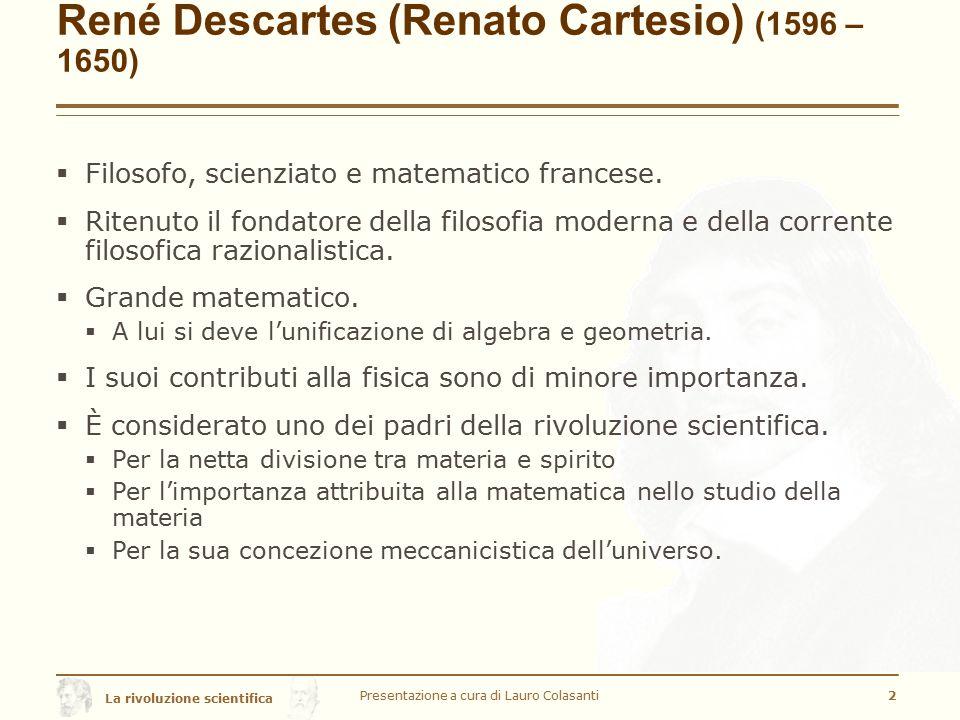 La rivoluzione scientifica René Descartes (Renato Cartesio) (1596 – 1650)  Filosofo, scienziato e matematico francese.  Ritenuto il fondatore della