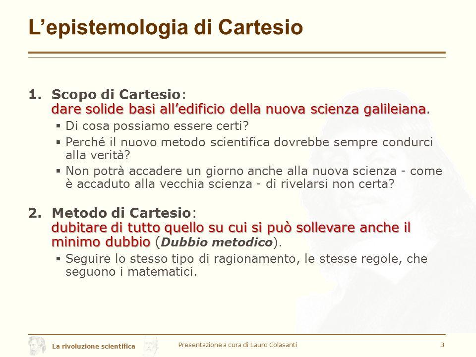 La rivoluzione scientifica L'epistemologia di Cartesio 1.Scopo di Cartesio: dare solide basi all'edificio della nuova scienza galileiana dare solide basi all'edificio della nuova scienza galileiana.