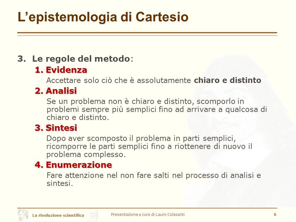 La rivoluzione scientifica L'epistemologia di Cartesio 3.Le regole del metodo: 1.Evidenza Accettare solo ciò che è assolutamente chiaro e distinto 2.A
