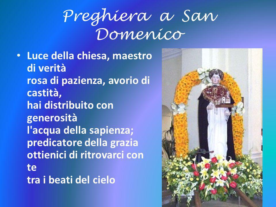 Preghiera a San Domenico Luce della chiesa, maestro di verità rosa di pazienza, avorio di castità, hai distribuito con generosità l'acqua della sapien