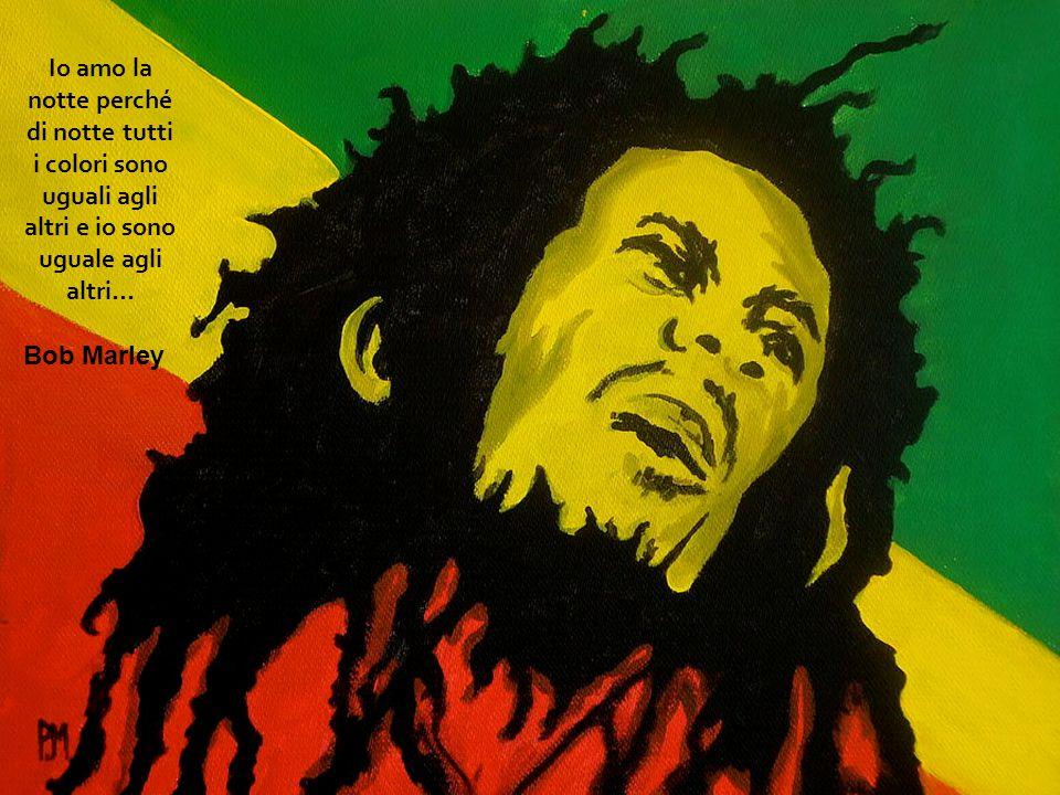 Io amo la notte perché di notte tutti i colori sono uguali agli altri e io sono uguale agli altri… Bob Marley