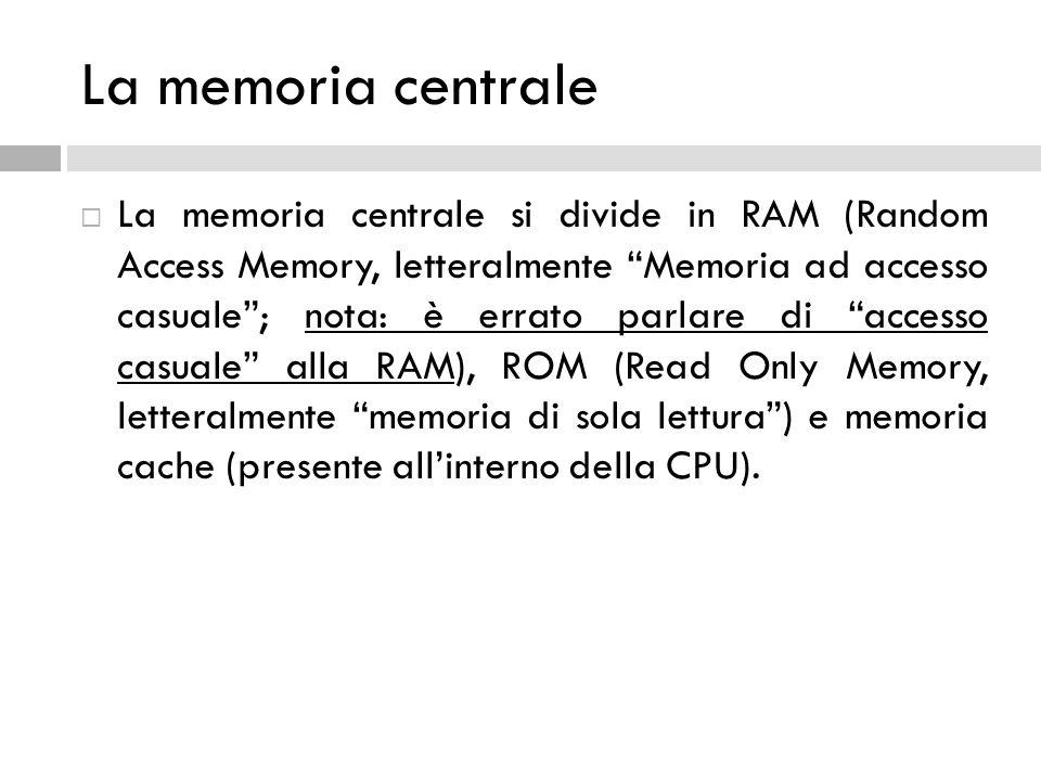 """La memoria centrale  La memoria centrale si divide in RAM (Random Access Memory, letteralmente """"Memoria ad accesso casuale""""; nota: è errato parlare d"""