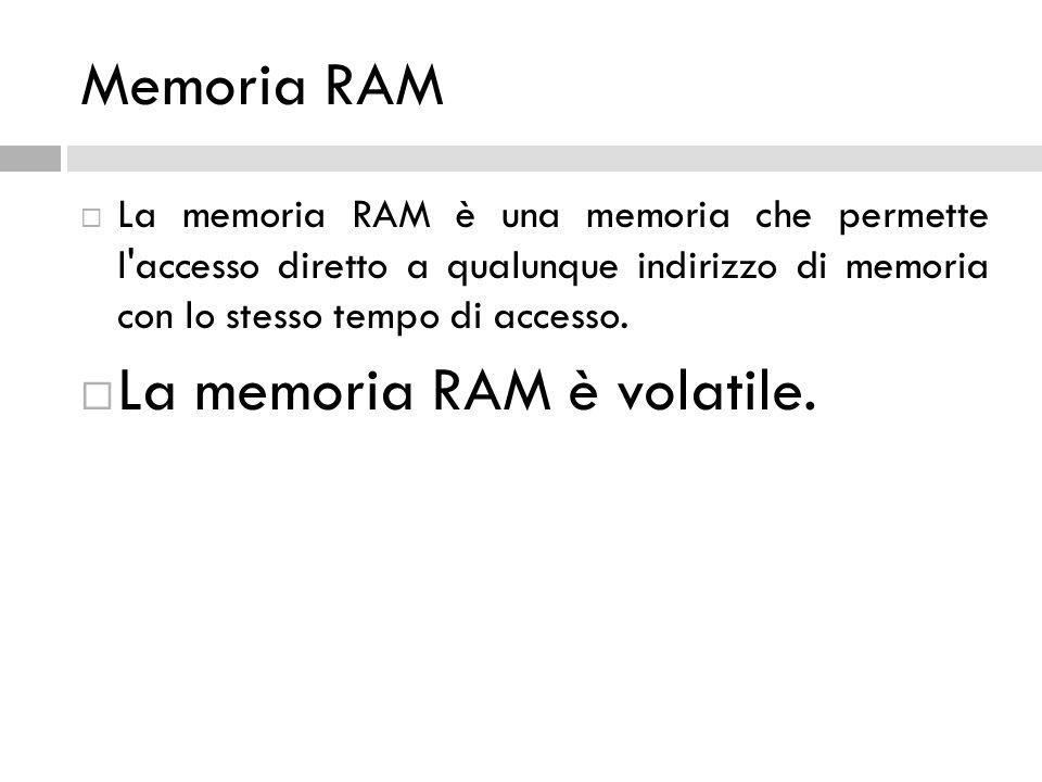 Memoria RAM  La memoria RAM è una memoria che permette l'accesso diretto a qualunque indirizzo di memoria con lo stesso tempo di accesso.  La memori
