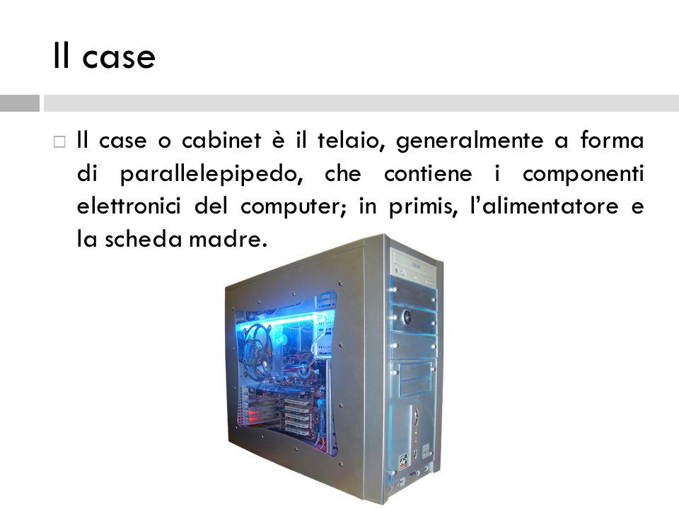 Il case  Il case o cabinet è il telaio, generalmente a forma di parallelepipedo, che contiene i componenti elettronici del computer; in primis, l'ali