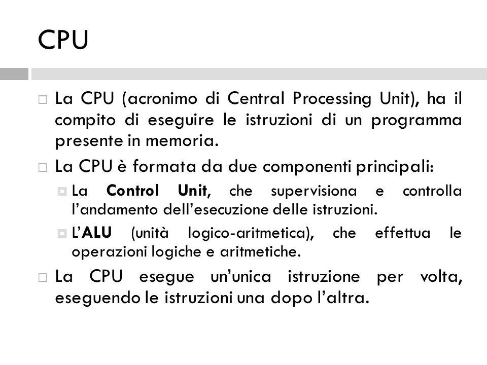 CPU  La CPU (acronimo di Central Processing Unit), ha il compito di eseguire le istruzioni di un programma presente in memoria.  La CPU è formata da