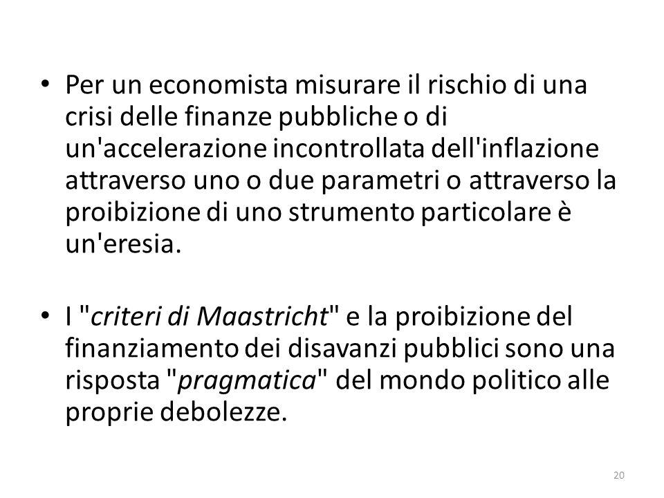 Per un economista misurare il rischio di una crisi delle finanze pubbliche o di un accelerazione incontrollata dell inflazione attraverso uno o due parametri o attraverso la proibizione di uno strumento particolare è un eresia.
