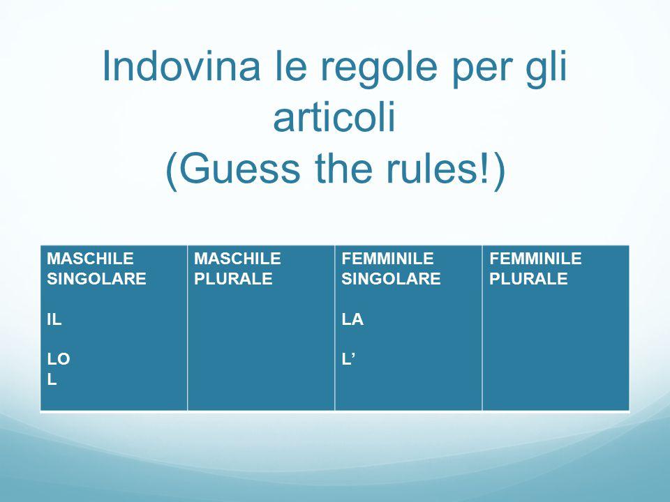 Indovina le regole per gli articoli (Guess the rules!) MASCHILE SINGOLARE IL LO L MASCHILE PLURALE FEMMINILE SINGOLARE LA L' FEMMINILE PLURALE