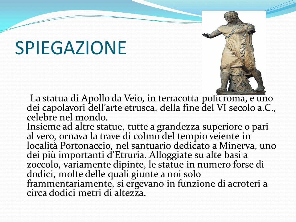 SPIEGAZIONE La statua di Apollo da Veio, in terracotta policroma, è uno dei capolavori dell'arte etrusca, della fine del VI secolo a.C., celebre nel m