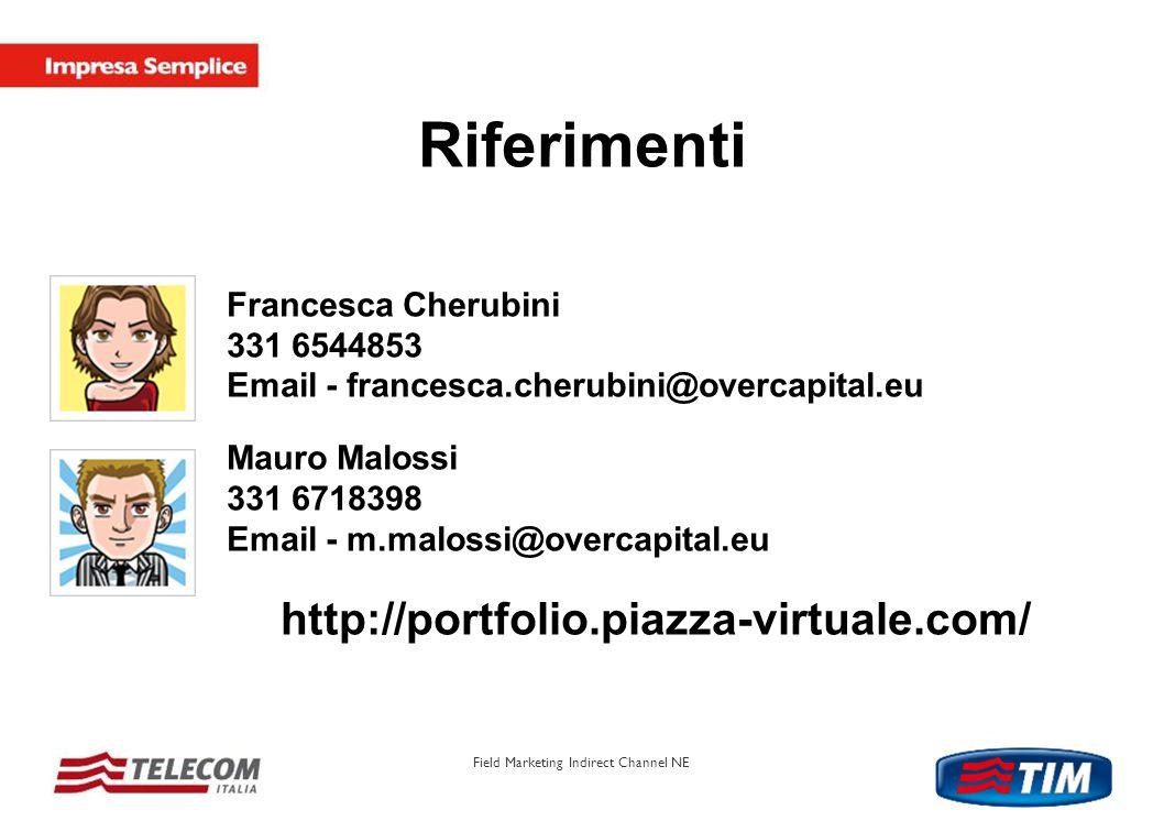 Field Marketing Indirect Channel NE Francesca Cherubini 331 6544853 Email - francesca.cherubini@overcapital.eu Mauro Malossi 331 6718398 Email - m.malossi@overcapital.eu http://portfolio.piazza-virtuale.com/ Riferimenti