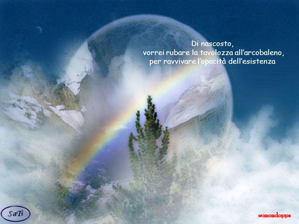 Di nascosto, vorrei rubare la tavolozza all'arcobaleno, per ravvivare l'opacità dell'esistenza