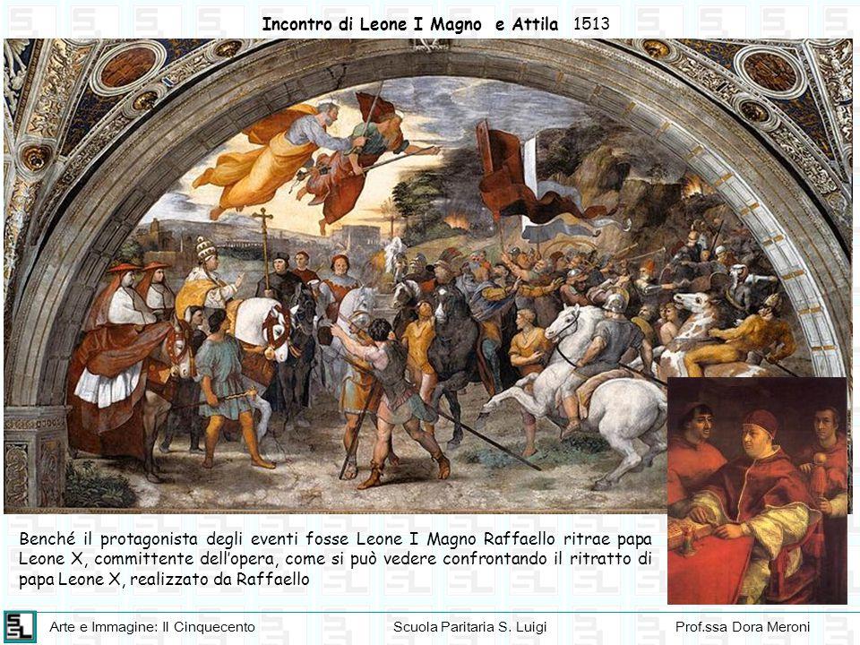 Arte e Immagine: Il CinquecentoScuola Paritaria S. LuigiProf.ssa Dora Meroni Incontro di Leone I Magno e Attila 1513 Benché il protagonista degli even