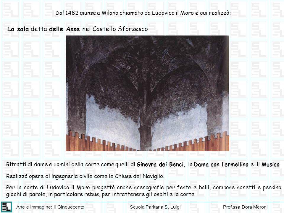 Arte e Immagine: Il CinquecentoScuola Paritaria S. LuigiProf.ssa Dora Meroni : Dal 1482 giunse a Milano chiamato da Ludovico il Moro e qui realizzò: L