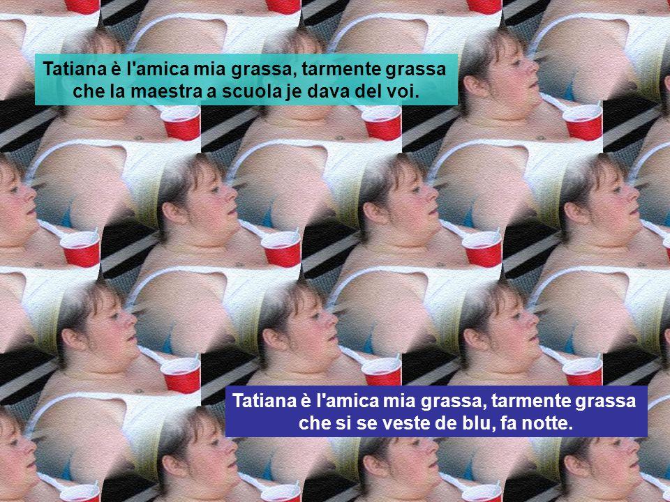 Tatiana è l'amica mia grassa, tarmente grassa che s'è fatta casa vicino a na' risaia? Ahò, metti che se deve fa' il bagno! Tatiana è l'amica mia grass