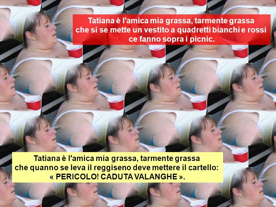 Tatiana è l'amica mia grassa, tarmente grassa che la maestra a scuola je dava del voi. Tatiana è l'amica mia grassa, tarmente grassa che si se veste d