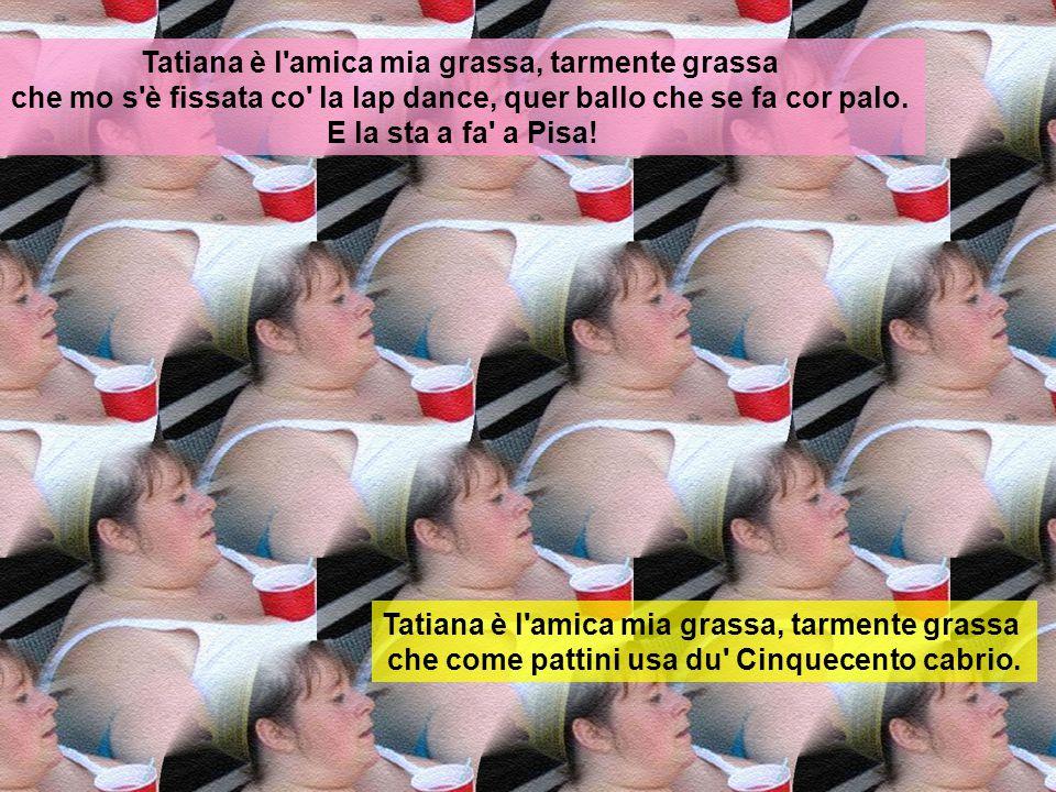 Tatiana è l'amica mia grassa, tarmente grassa che si se veste de rosso de sera bel tempo se spera! Tatiana è l'amica mia grassa, tarmente grassa che q
