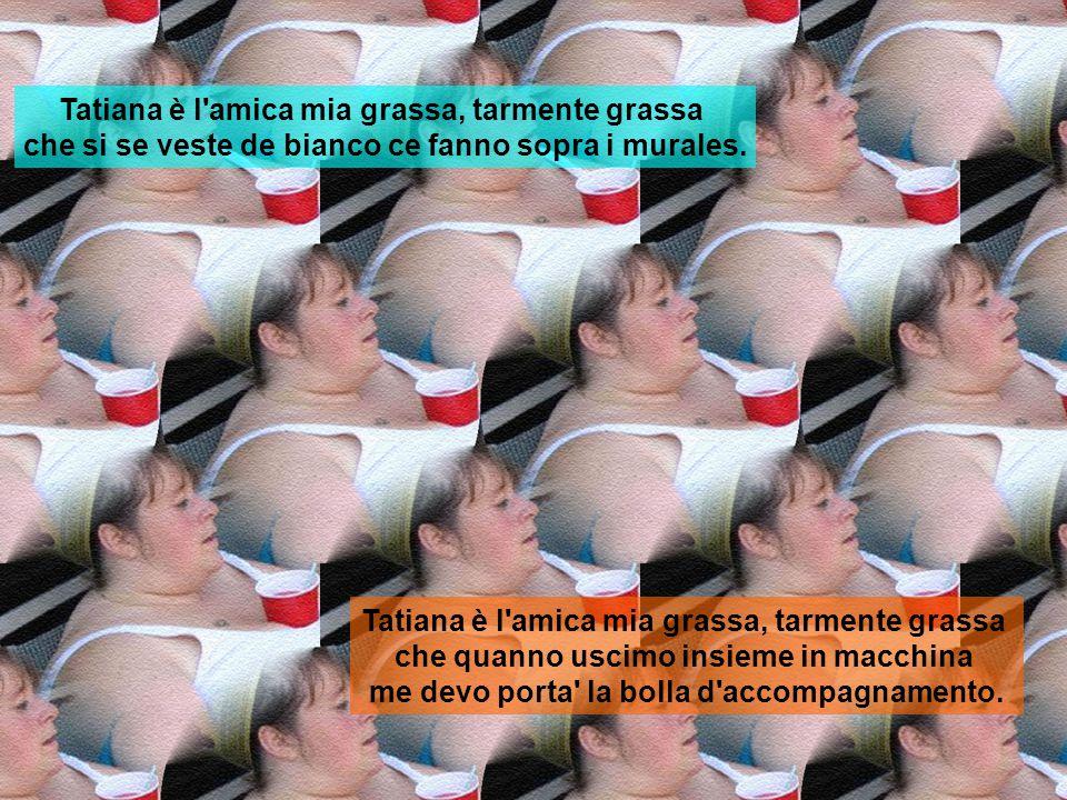 Tatiana è l'amica mia grassa, tarmente grassa che quanno s'è pesata l'ultima volta la bilancia gli ha urlato disperata: «Per favore te levi almeno i t