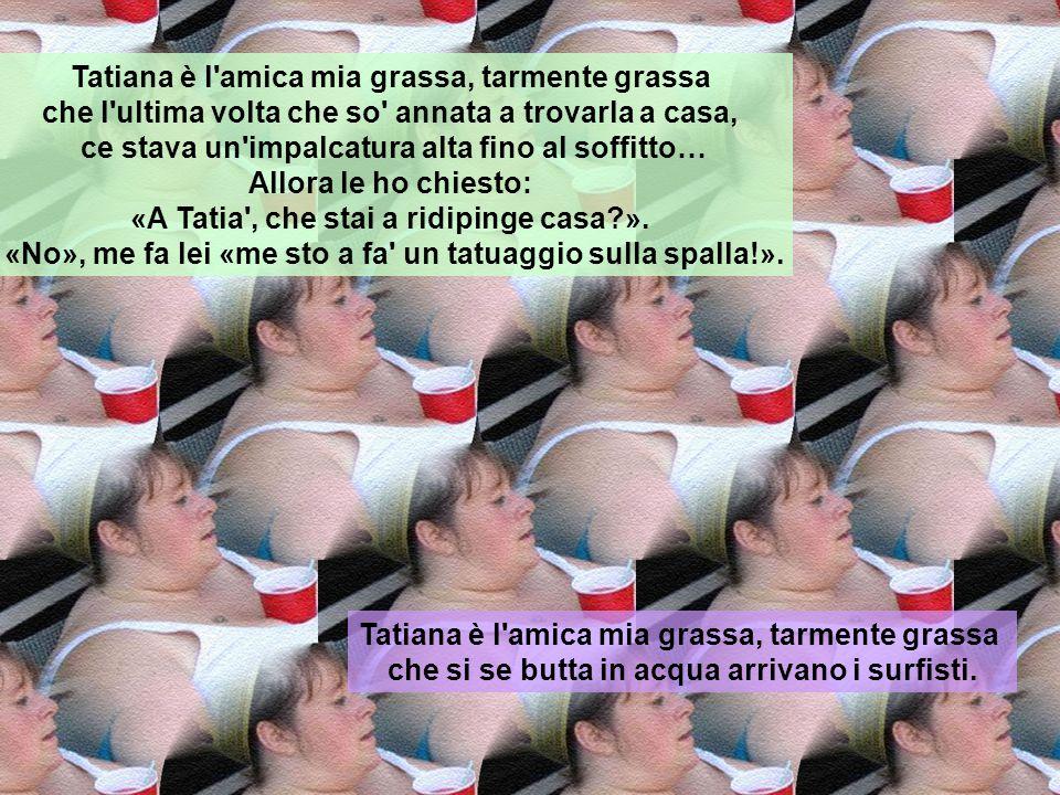 Tatiana è l'amica mia grassa, tarmente grassa che si se veste de bianco ce fanno sopra i murales. Tatiana è l'amica mia grassa, tarmente grassa che qu