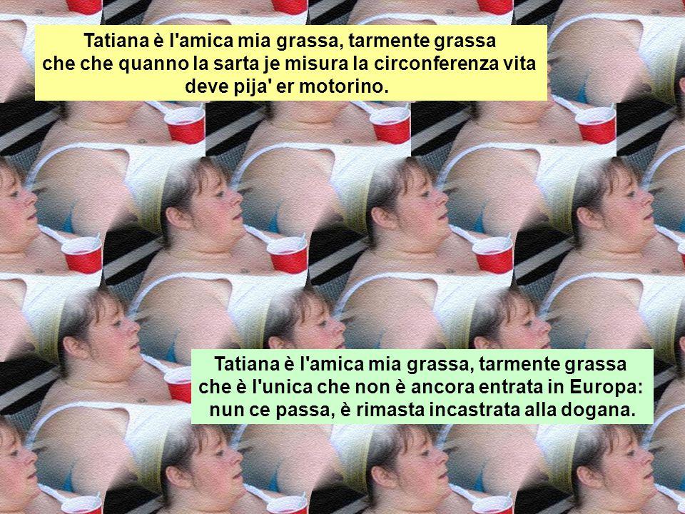 Gabriele Cirilli Tatiana è l'amica mia grassa, tarmente grassa che quanno se sraia diventa più alta!