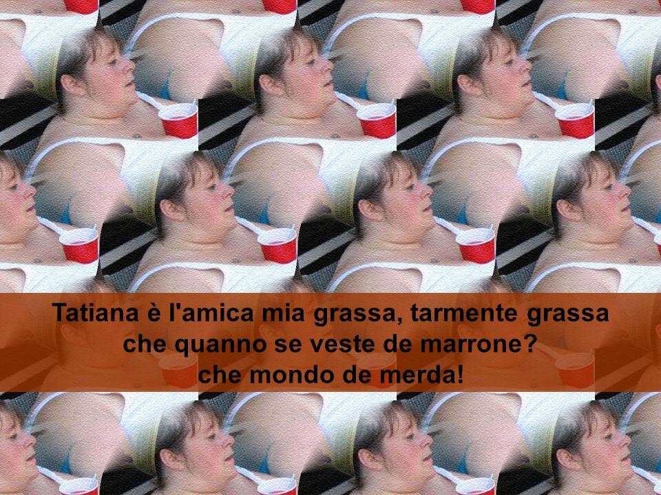 Tatiana è l'amica mia grassa, tarmente grassa che quanno se fa la sauna è grasso che cola! Tatiana è l'amica mia grassa, tarmente grassa che come cott