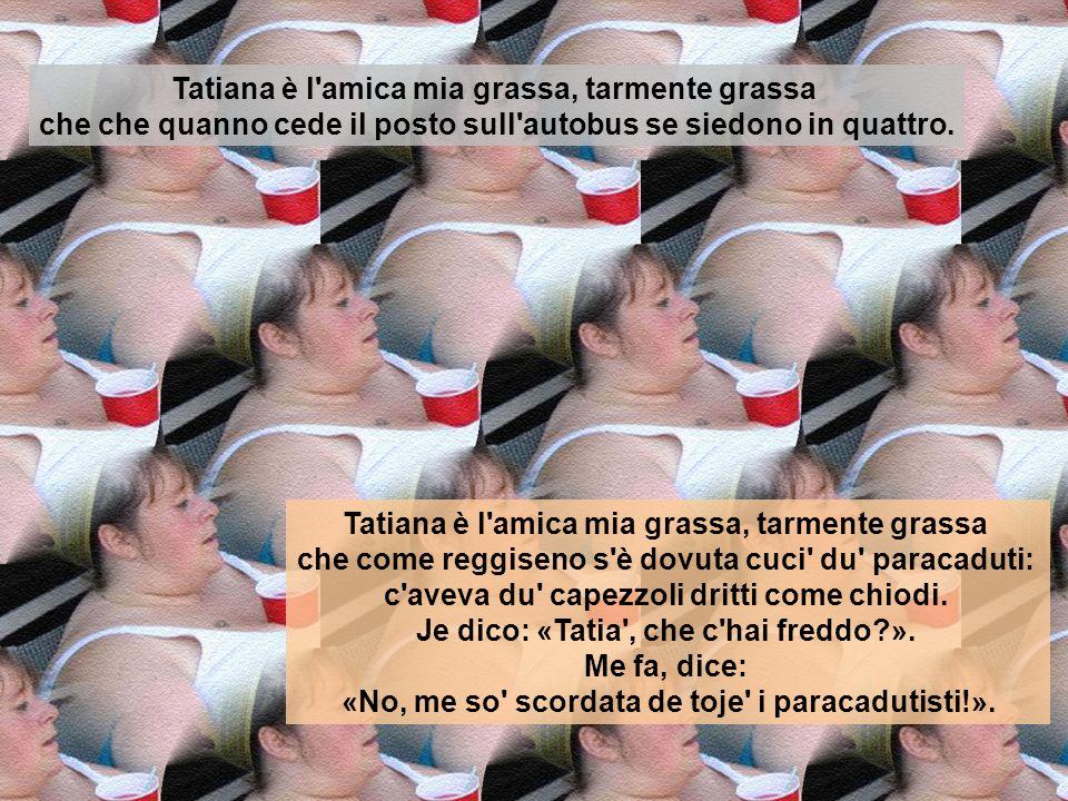 Tatiana è l'amica mia grassa, tarmente grassa che si se veste de verde pare Villa Borghese. Tatiana è l'amica mia grassa, tarmente grassa che l'altro