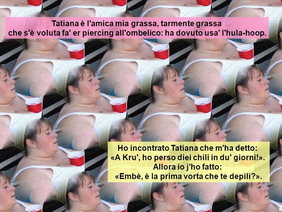 Tatiana è l'amica mia grassa, tarmente grassa che che quanno cede il posto sull'autobus se siedono in quattro. Tatiana è l'amica mia grassa, tarmente