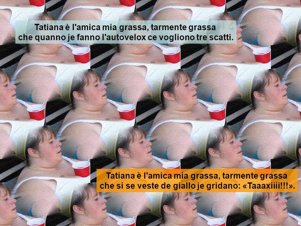 Tatiana è l'amica mia grassa, tarmente grassa che ha trovato lavoro in un minimarket e da quanno lei è entrata l'hanno dovuta trasforma' in un centro