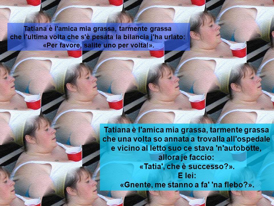 Tatiana è l'amica mia grassa, tarmente grassa che quanno je fanno l'autovelox ce vogliono tre scatti. Tatiana è l'amica mia grassa, tarmente grassa ch