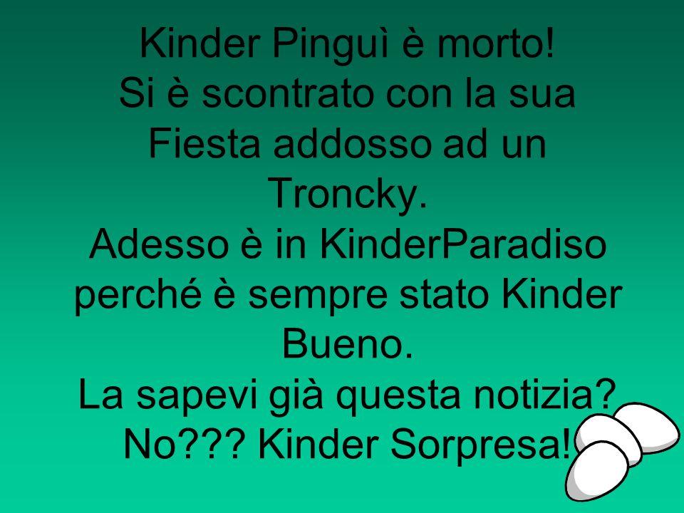 Kinder Pinguì è morto! Si è scontrato con la sua Fiesta addosso ad un Troncky. Adesso è in KinderParadiso perché è sempre stato Kinder Bueno. La sapev