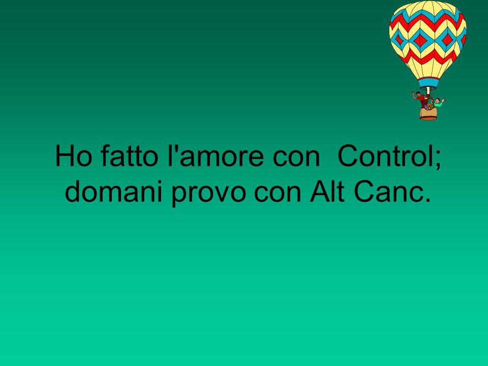 Ho fatto l'amore con Control; domani provo con Alt Canc.
