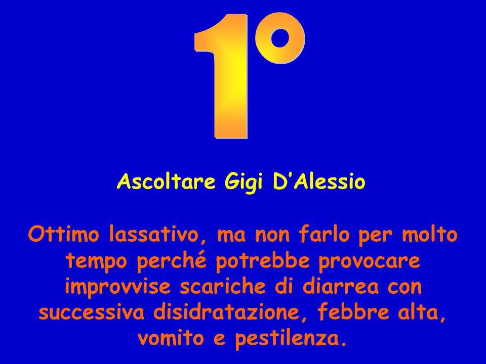 Ascoltare Gigi D'Alessio Ottimo lassativo, ma non farlo per molto tempo perché potrebbe provocare improvvise scariche di diarrea con successiva disidratazione, febbre alta, vomito e pestilenza.