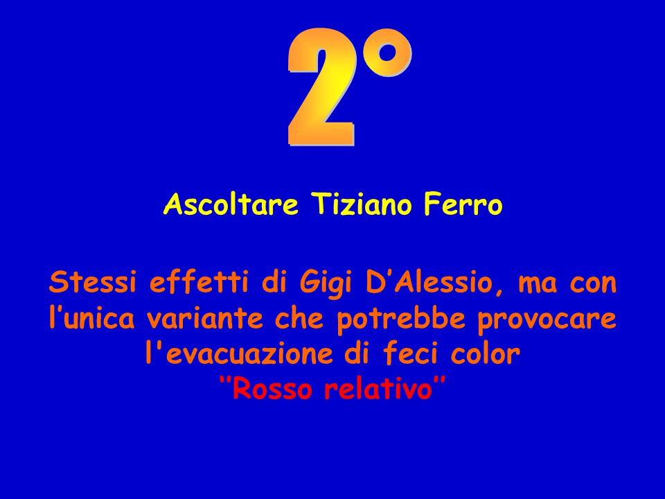 Ascoltare Tiziano Ferro Stessi effetti di Gigi D'Alessio, ma con l'unica variante che potrebbe provocare l evacuazione di feci color ''Rosso relativo''