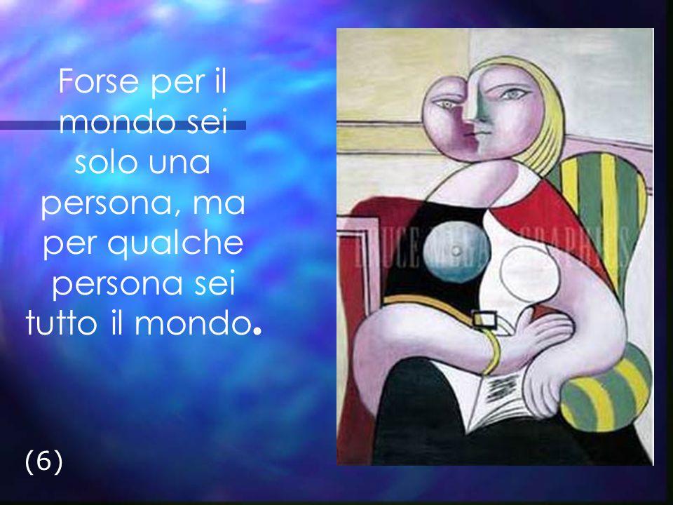 Forse per il mondo sei solo una persona, ma per qualche persona sei tutto il mondo. (6)