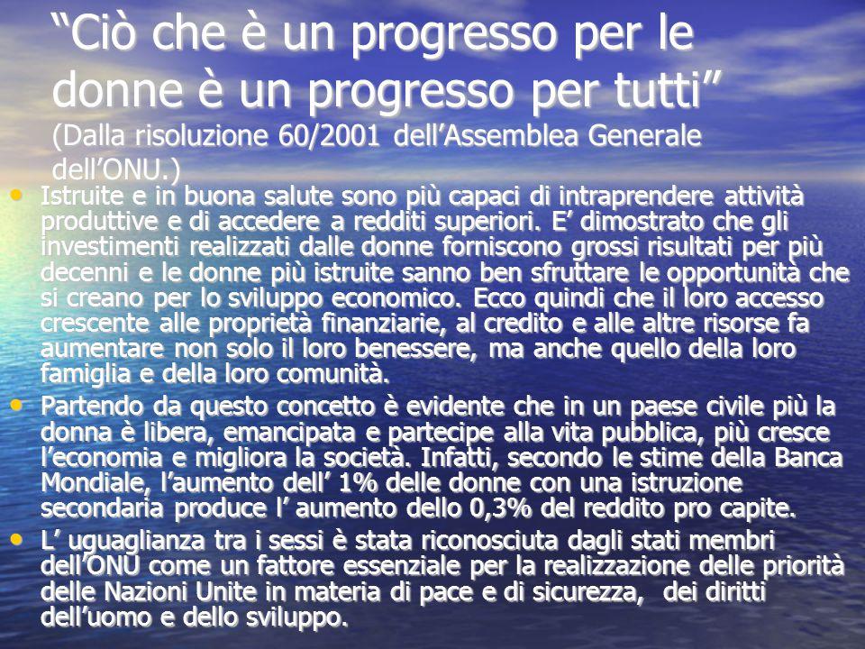 Ciò che è un progresso per le donne è un progresso per tutti (Dalla risoluzione 60/2001 dell'Assemblea Generale dell'ONU.) Istruite e in buona salute sono più capaci di intraprendere attività produttive e di accedere a redditi superiori.