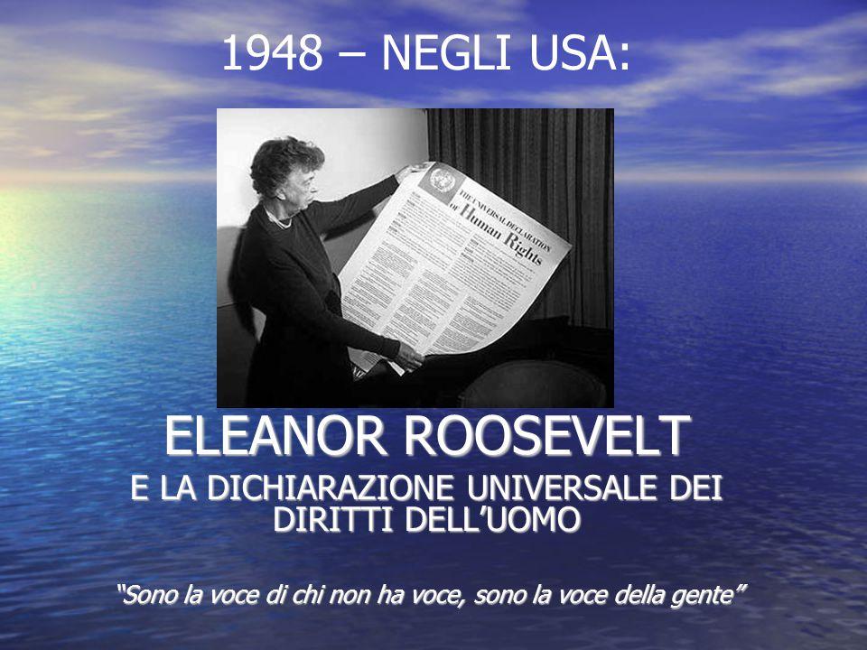 ELEANOR ROOSEVELT E LA DICHIARAZIONE UNIVERSALE DEI DIRITTI DELL'UOMO Sono la voce di chi non ha voce, sono la voce della gente 1948 – NEGLI USA: