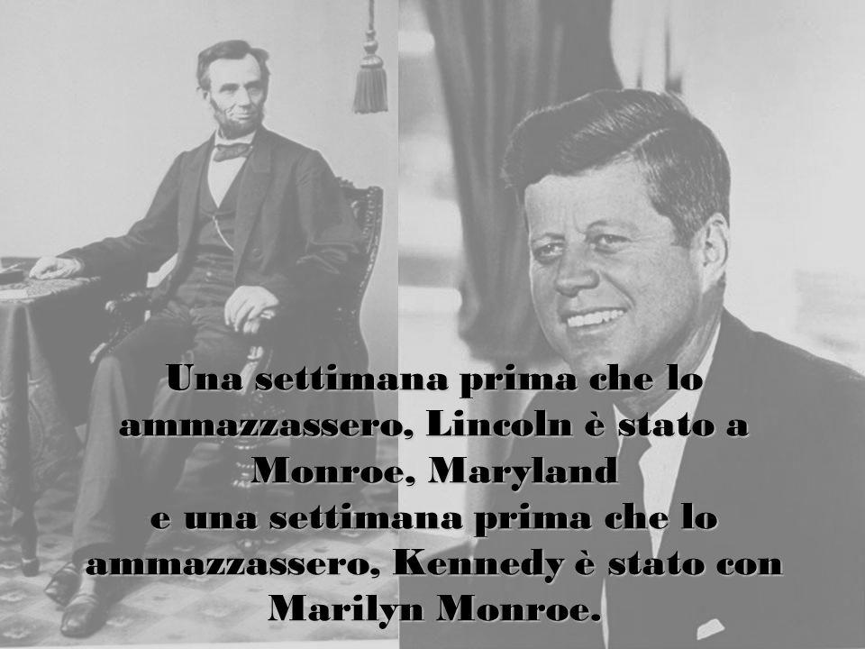 Una settimana prima che lo ammazzassero, Lincoln è stato a Monroe, Maryland e una settimana prima che lo ammazzassero, Kennedy è stato con Marilyn Monroe.