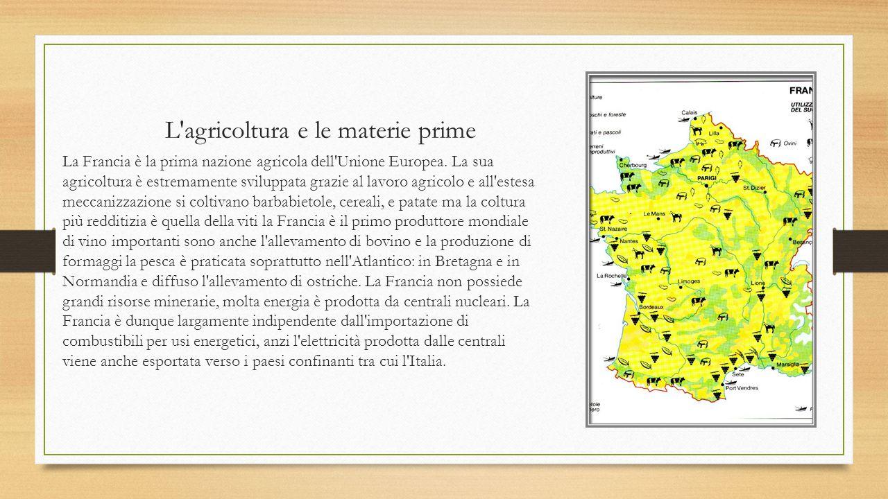 L'agricoltura e le materie prime La Francia è la prima nazione agricola dell'Unione Europea. La sua agricoltura è estremamente sviluppata grazie al la