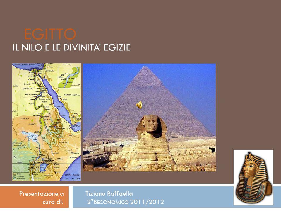 EGITTO IL NILO E LE DIVINITA' EGIZIE Presentazione a Tiziano Raffaella cura di: 2°B ECONOMICO 2011/2012