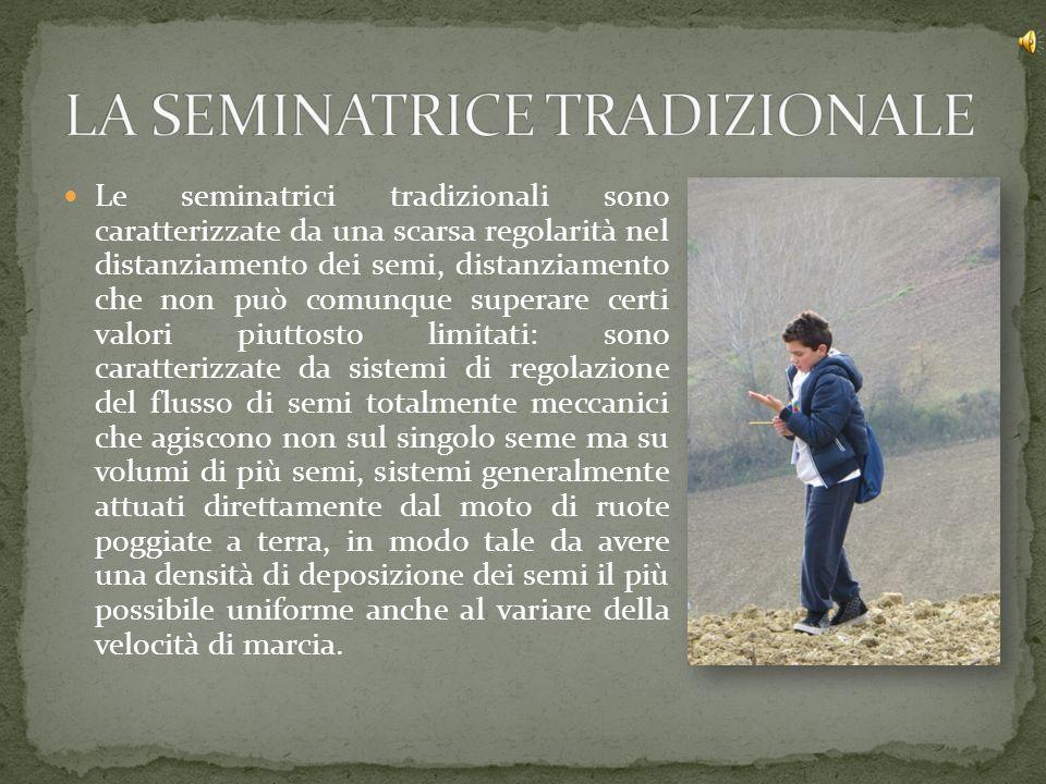 Le seminatrici tradizionali sono caratterizzate da una scarsa regolarità nel distanziamento dei semi, distanziamento che non può comunque superare cer
