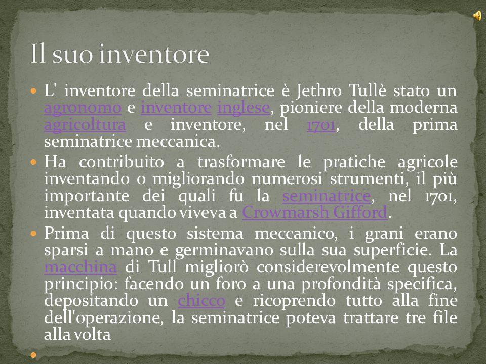L' inventore della seminatrice è Jethro Tullè stato un agronomo e inventore inglese, pioniere della moderna agricoltura e inventore, nel 1701, della p