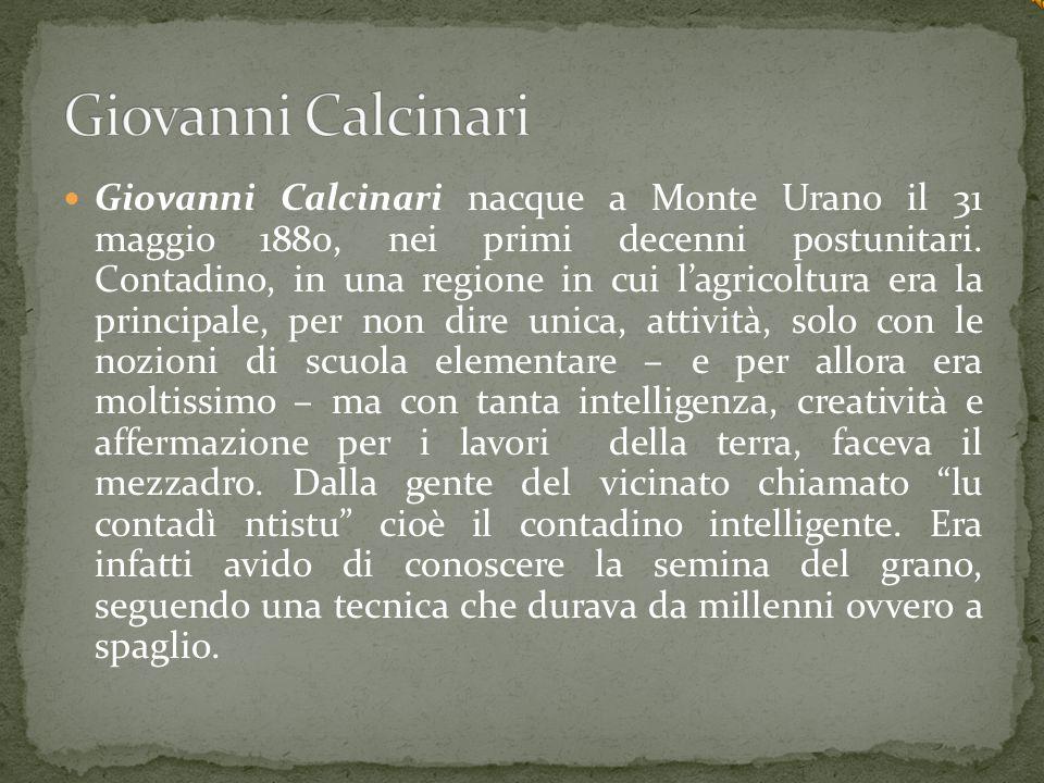 Giovanni Calcinari nacque a Monte Urano il 31 maggio 1880, nei primi decenni postunitari. Contadino, in una regione in cui l'agricoltura era la princi