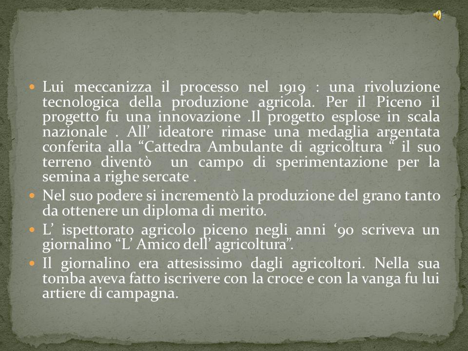 Lui meccanizza il processo nel 1919 : una rivoluzione tecnologica della produzione agricola. Per il Piceno il progetto fu una innovazione.Il progetto