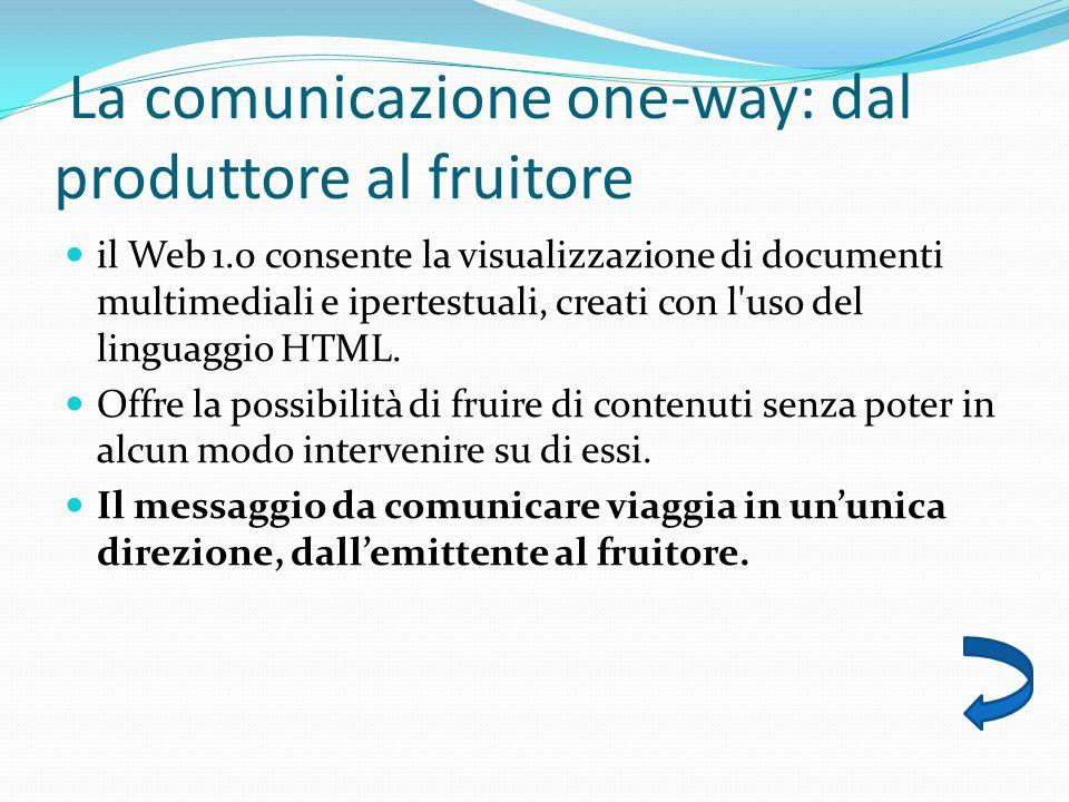 La comunicazione one-way: dal produttore al fruitore il Web 1.0 consente la visualizzazione di documenti multimediali e ipertestuali, creati con l uso del linguaggio HTML.